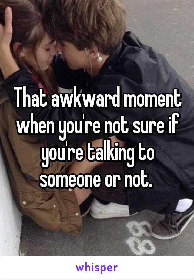 That awkward moment when you're not sure if you're talking to someone or not.