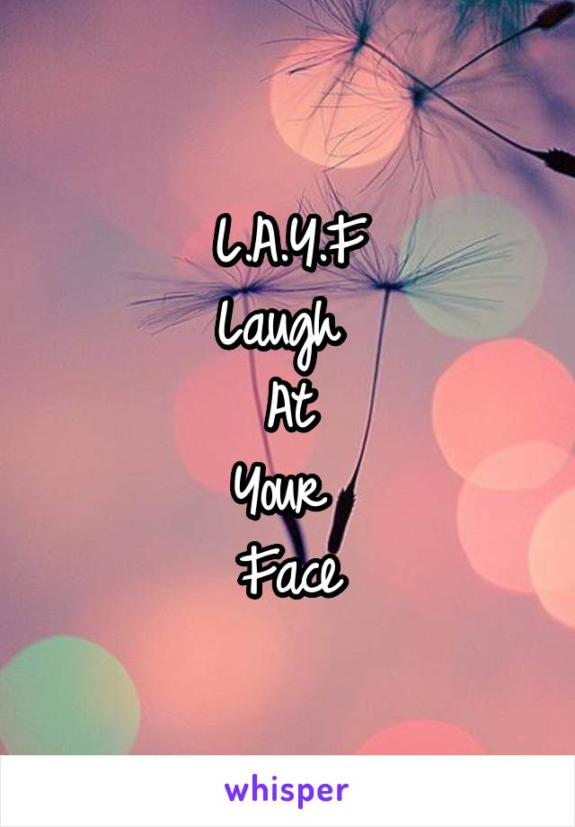 L.A.Y.F Laugh  At Your  Face