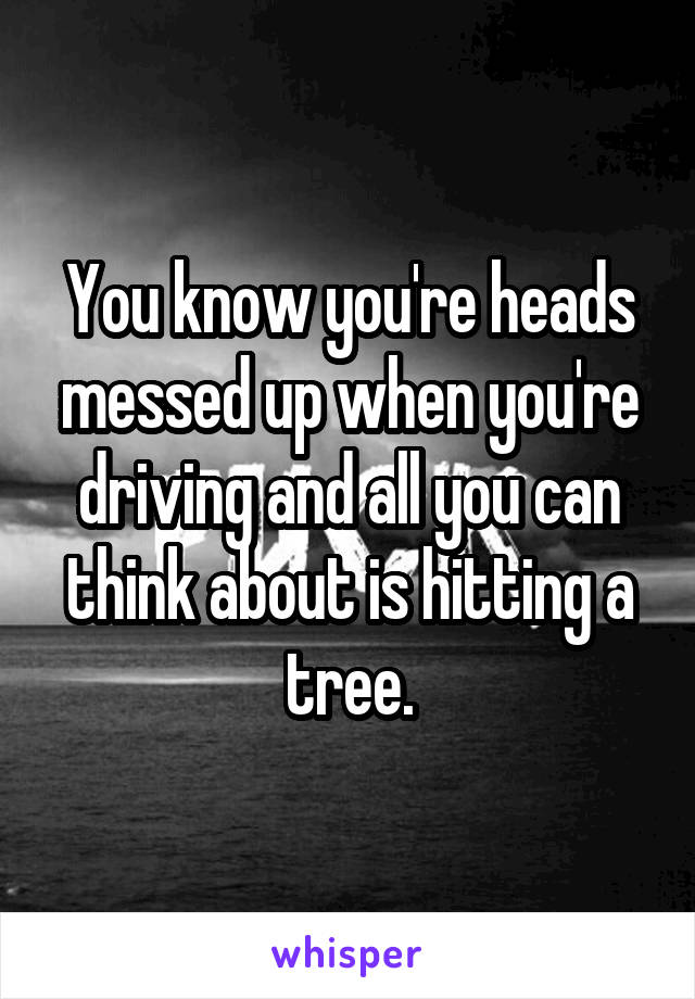 You know you're heads messed up when you're driving and all you can think about is hitting a tree.