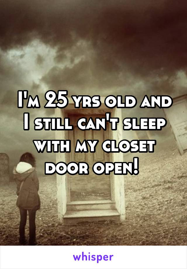 I'm 25 yrs old and I still can't sleep with my closet door open!