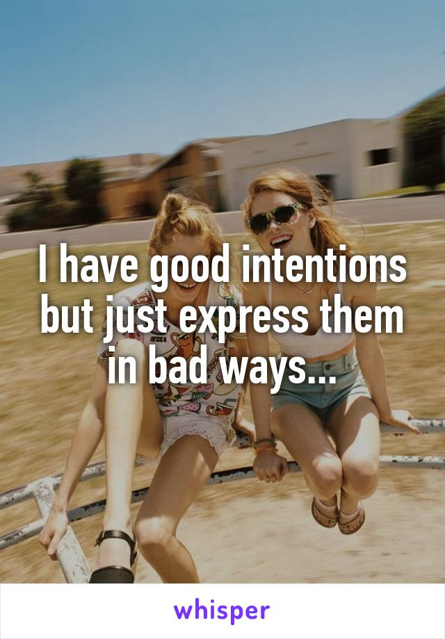 I have good intentions but just express them in bad ways...