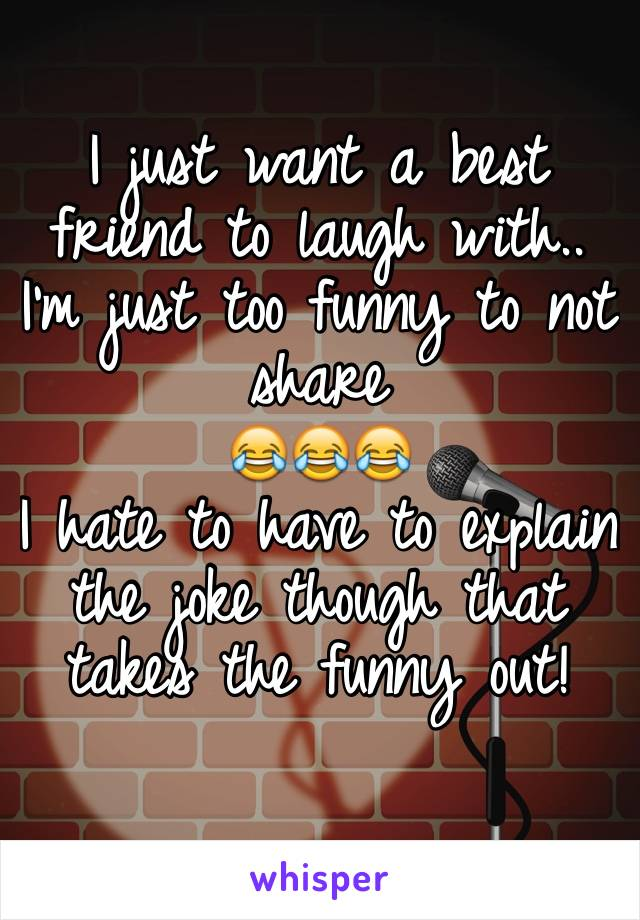 I just want a best friend to laugh with.. I'm just too funny to not share  😂😂😂 I hate to have to explain the joke though that takes the funny out!