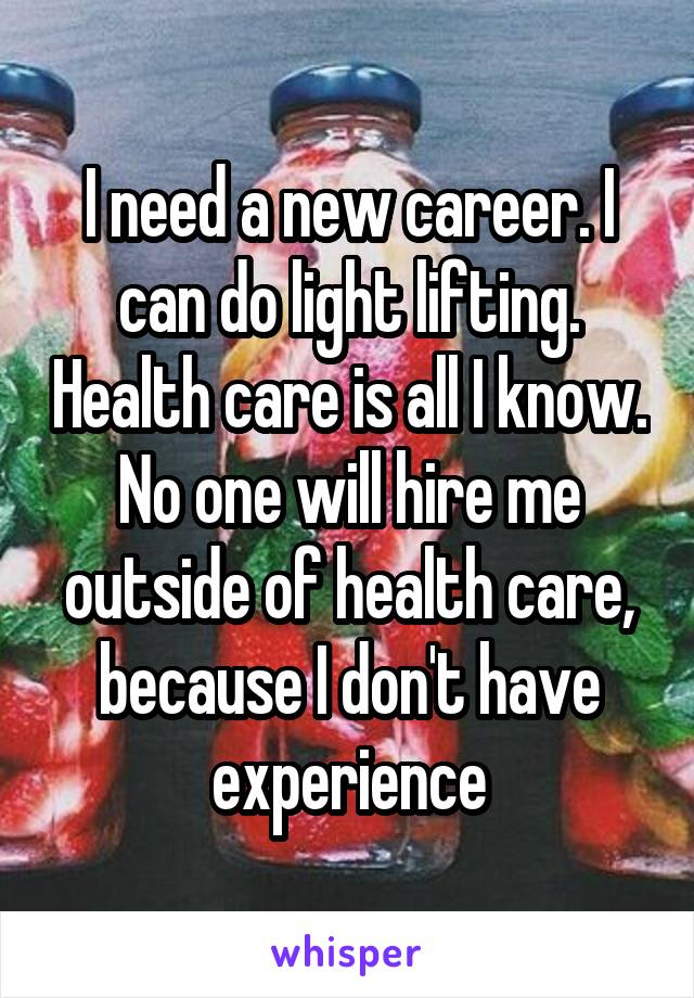 I need a new career. I can do light lifting. Health care is all I know. No one will hire me outside of health care, because I don't have experience