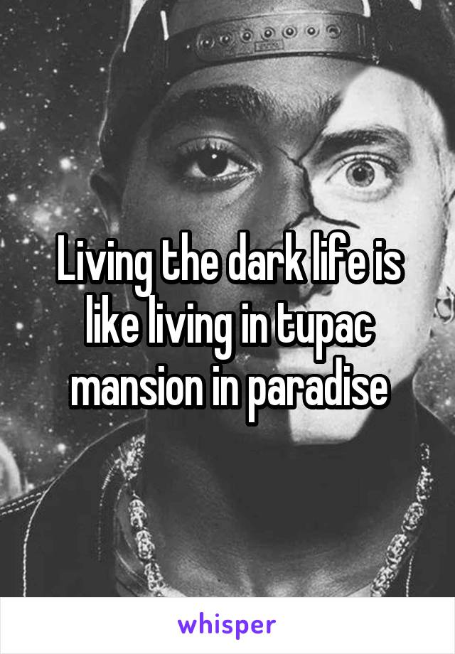 Living the dark life is like living in tupac mansion in paradise