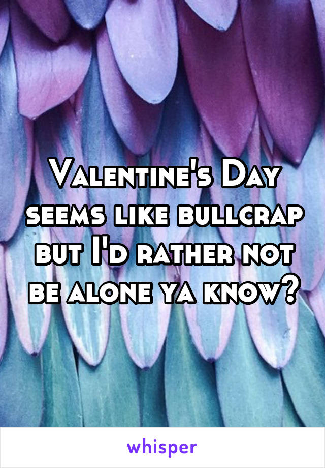 Valentine's Day seems like bullcrap but I'd rather not be alone ya know?