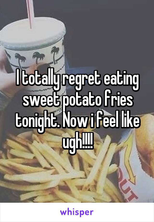 I totally regret eating sweet potato fries tonight. Now i feel like ugh!!!!