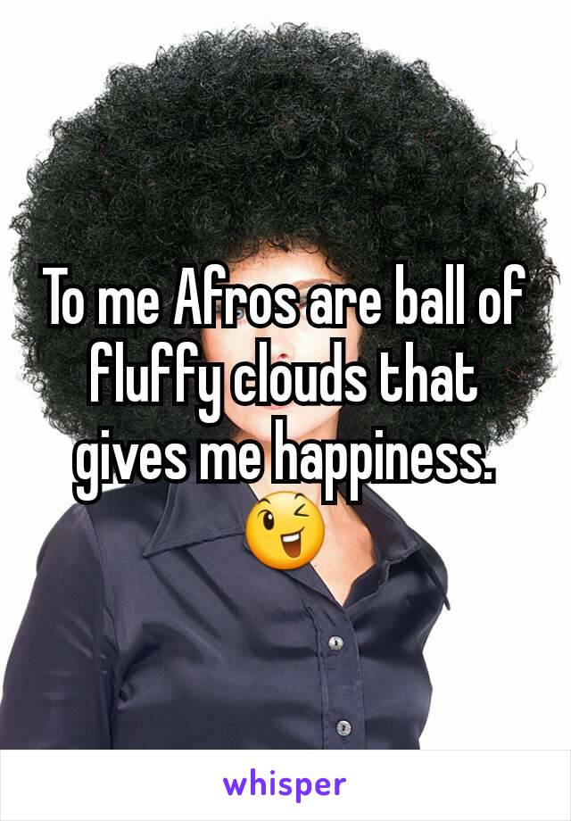 To me Afros are ball of fluffy clouds that gives me happiness.😉