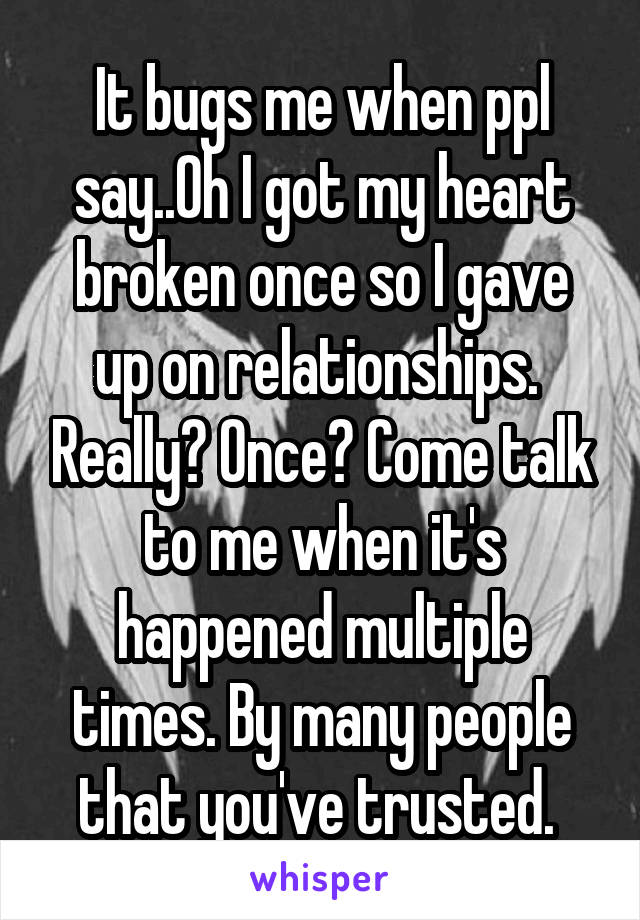 It bugs me when ppl say..Oh I got my heart broken once so I gave up on relationships.  Really? Once? Come talk to me when it's happened multiple times. By many people that you've trusted.