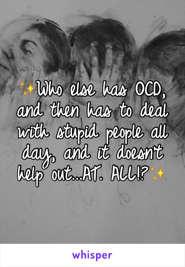 ✨Who else has OCD, and then has to deal with stupid people all day, and it doesn't help out...AT. ALL!?✨
