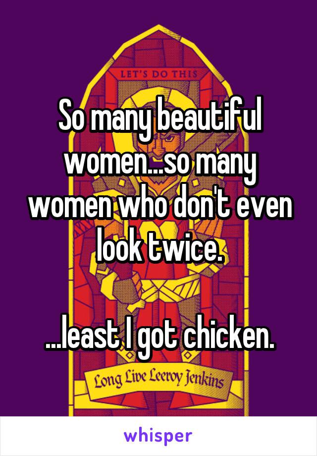 So many beautiful women...so many women who don't even look twice.  ...least I got chicken.