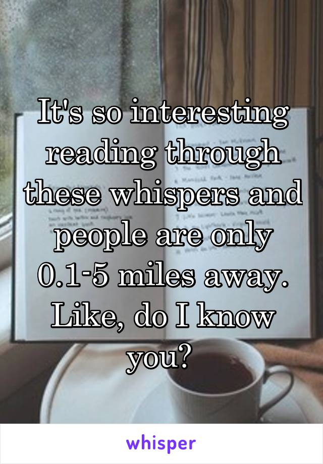 It's so interesting reading through these whispers and people are only 0.1-5 miles away. Like, do I know you?