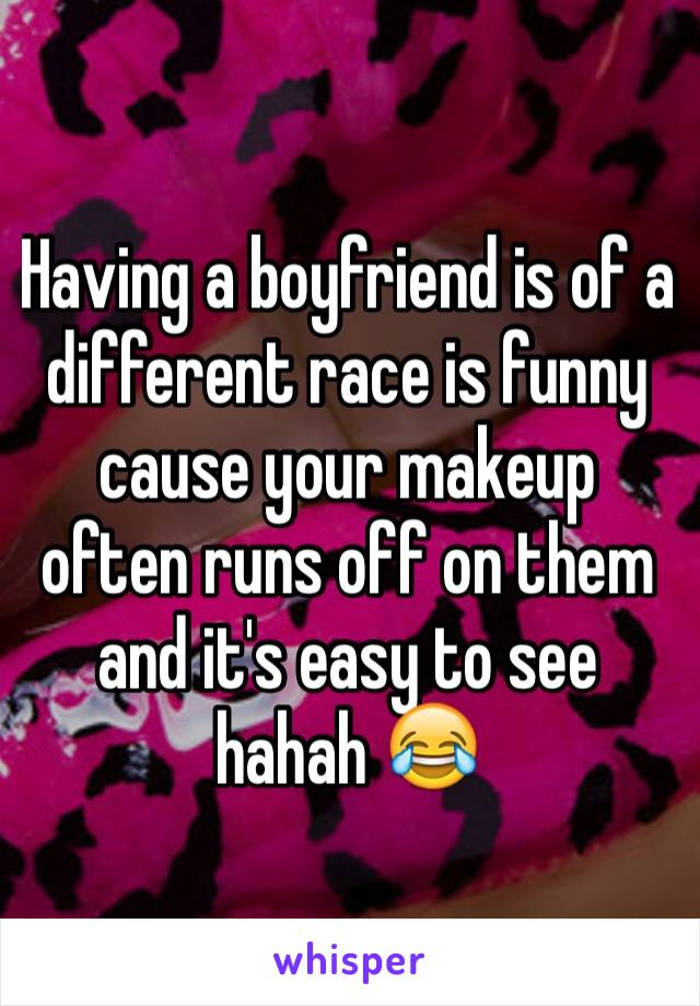 Having a boyfriend is of a different race is funny cause your makeup often runs off on them and it's easy to see hahah 😂