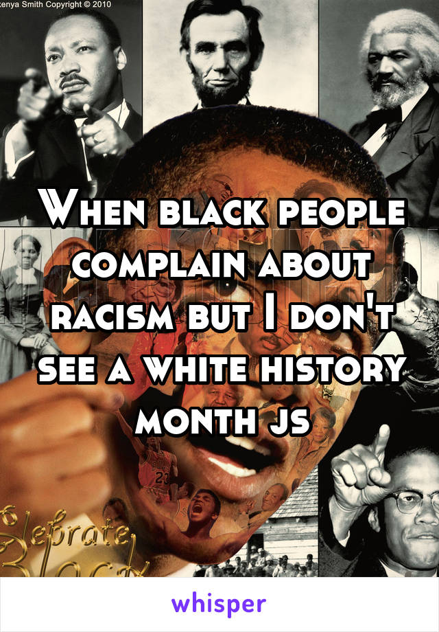 When black people complain about racism but I don't see a white history month js