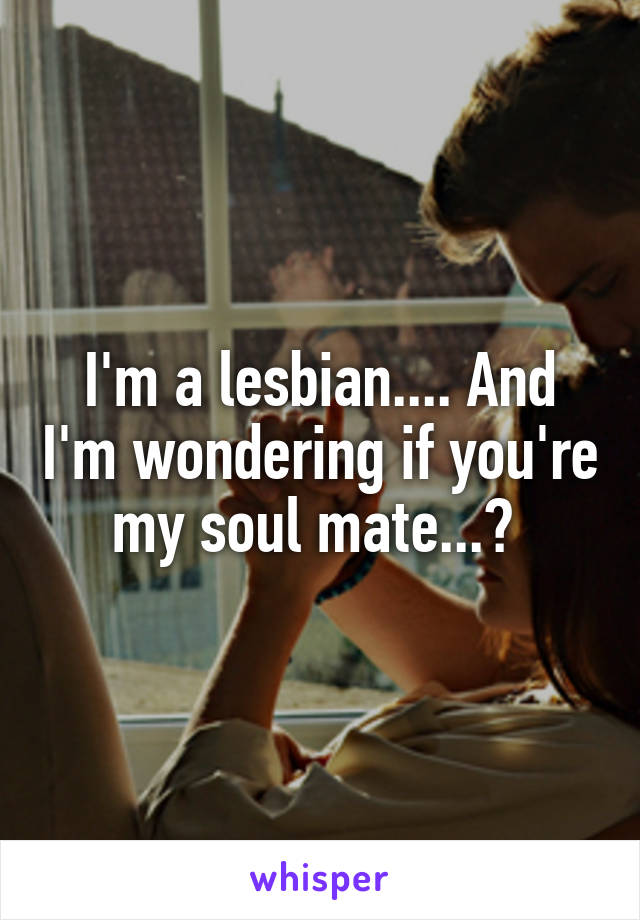 I'm a lesbian.... And I'm wondering if you're my soul mate...?