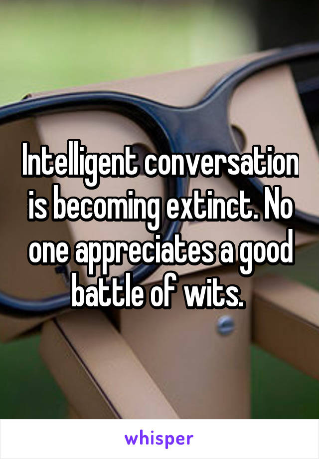 Intelligent conversation is becoming extinct. No one appreciates a good battle of wits.