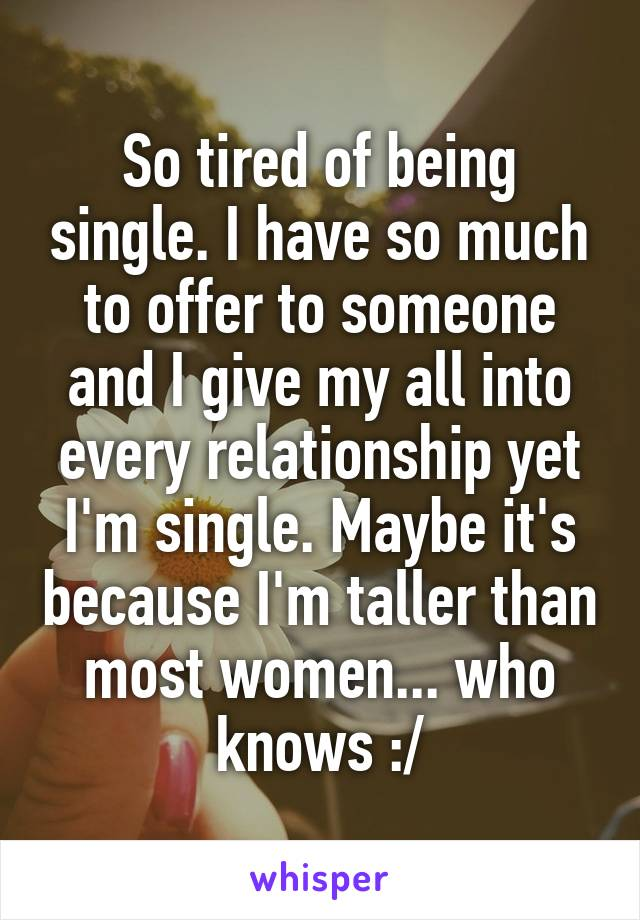 So tired of being single. I have so much to offer to someone and I give my all into every relationship yet I'm single. Maybe it's because I'm taller than most women... who knows :/