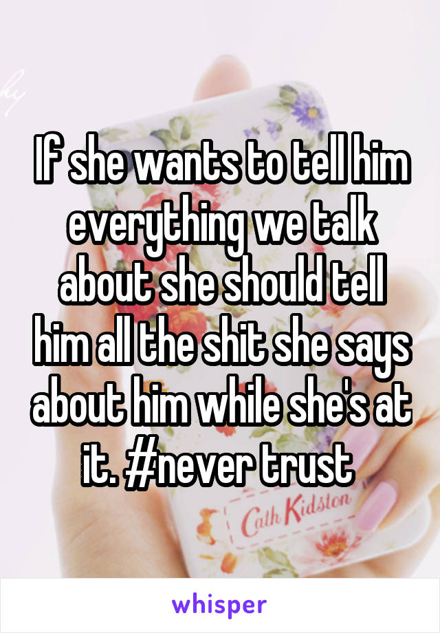 If she wants to tell him everything we talk about she should tell him all the shit she says about him while she's at it. #never trust