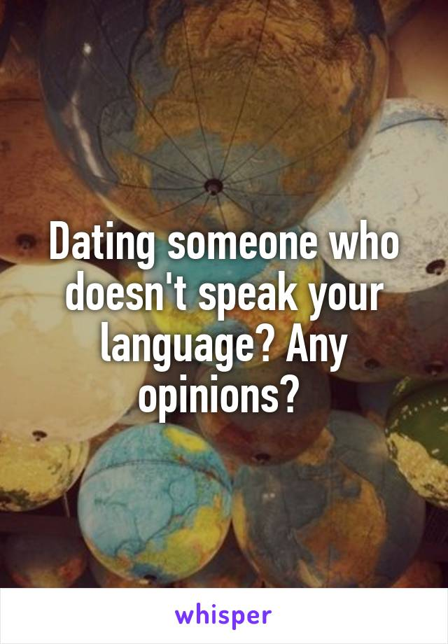 Dating someone who doesn't speak your language? Any opinions?