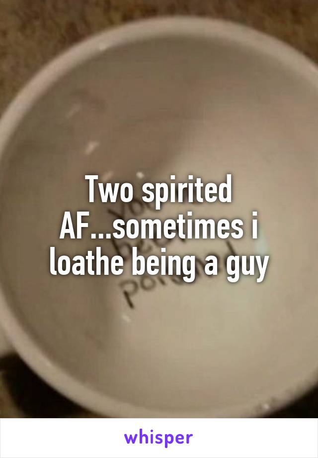 Two spirited AF...sometimes i loathe being a guy