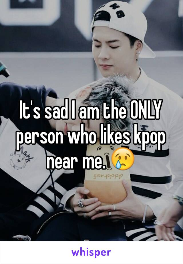 It's sad I am the ONLY person who likes kpop near me. 😢