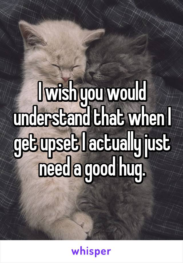 I wish you would understand that when I get upset I actually just need a good hug.