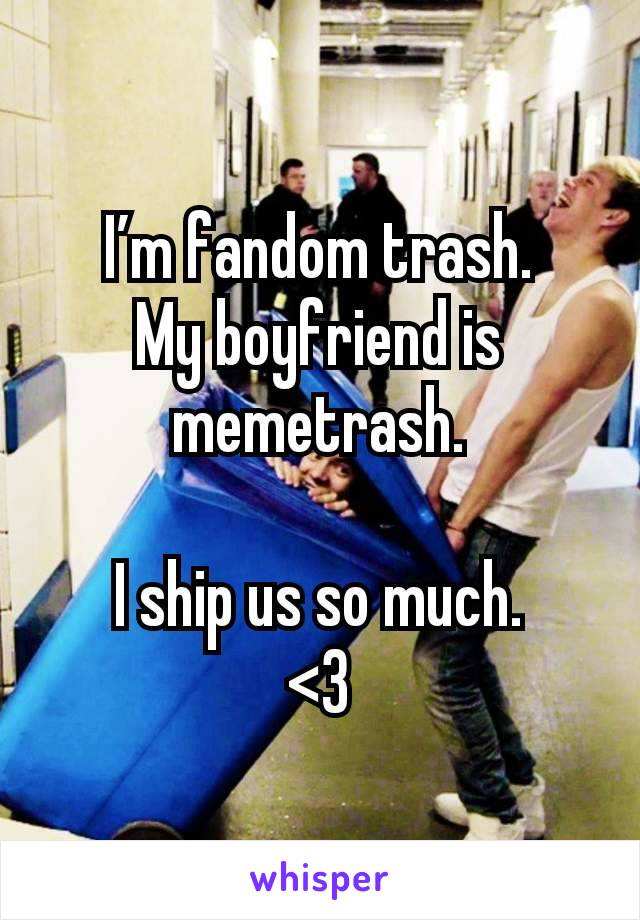 I'm fandom trash. My boyfriend is memetrash.  I ship us so much. <3