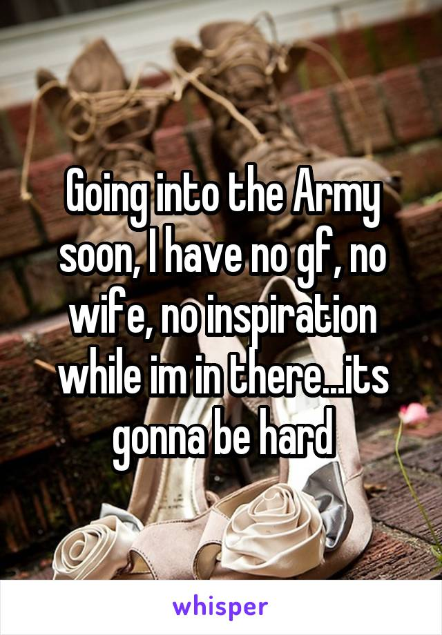 Going into the Army soon, I have no gf, no wife, no inspiration while im in there...its gonna be hard