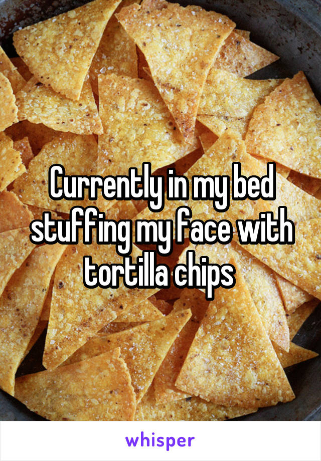 Currently in my bed stuffing my face with tortilla chips