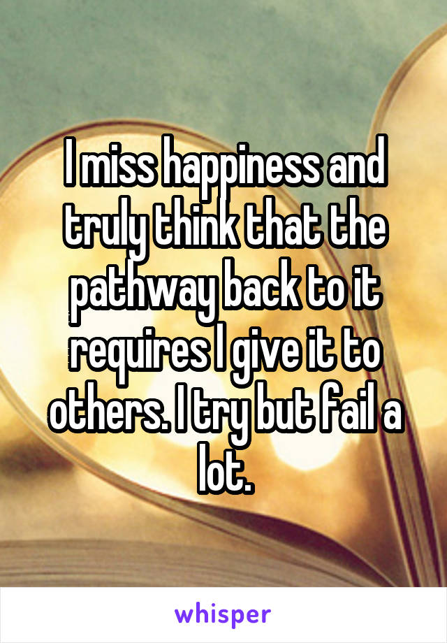 I miss happiness and truly think that the pathway back to it requires I give it to others. I try but fail a lot.