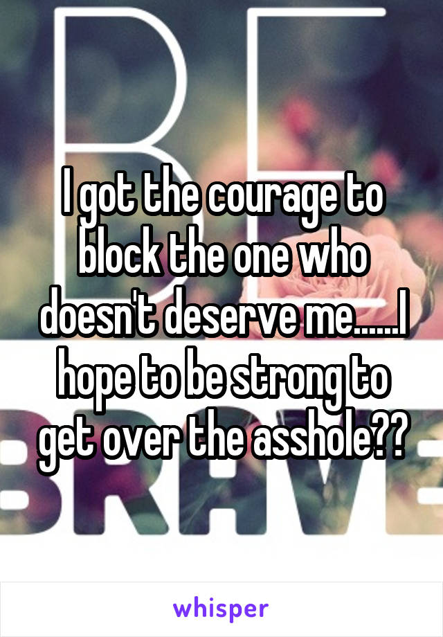 I got the courage to block the one who doesn't deserve me......I hope to be strong to get over the asshole😬😬