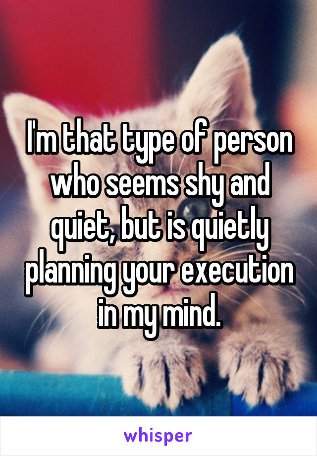 I'm that type of person who seems shy and quiet, but is quietly planning your execution in my mind.