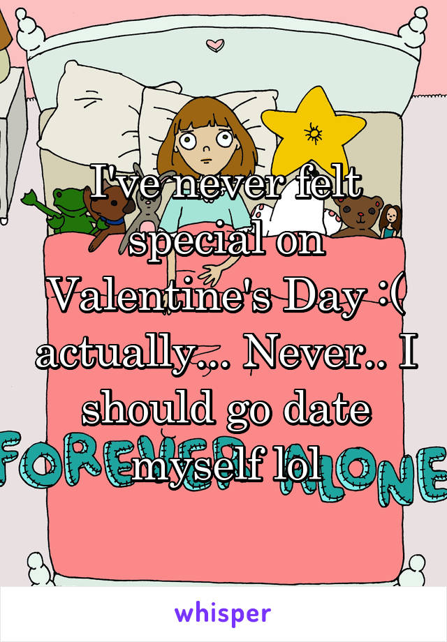 I've never felt special on Valentine's Day :( actually... Never.. I should go date myself lol