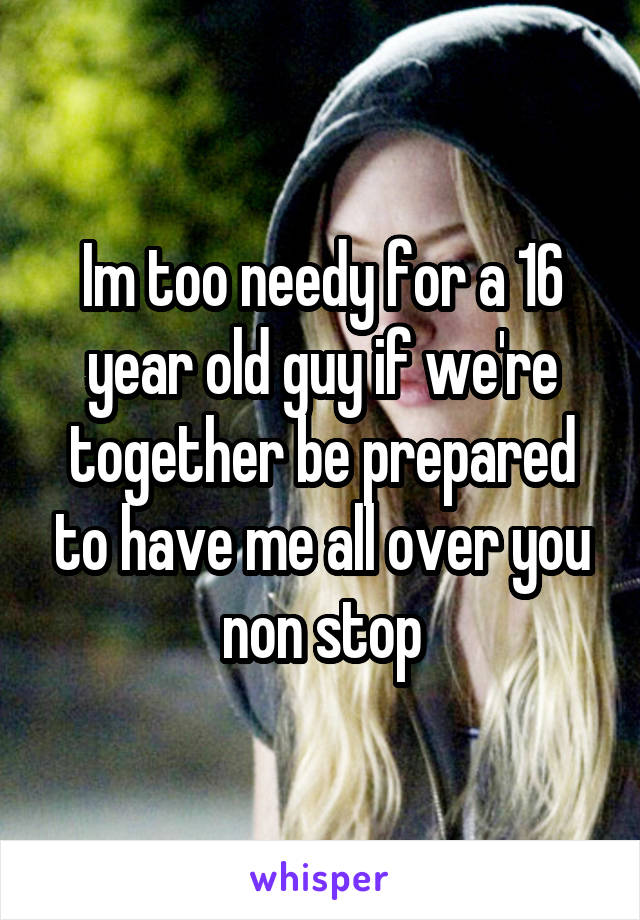 Im too needy for a 16 year old guy if we're together be prepared to have me all over you non stop