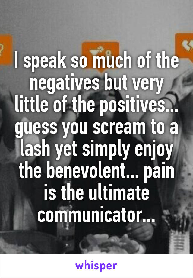 I speak so much of the negatives but very little of the positives... guess you scream to a lash yet simply enjoy the benevolent... pain is the ultimate communicator...