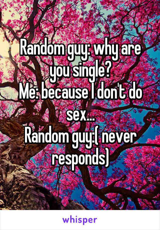 Random guy: why are you single? Me: because I don't do sex... Random guy:( never responds)