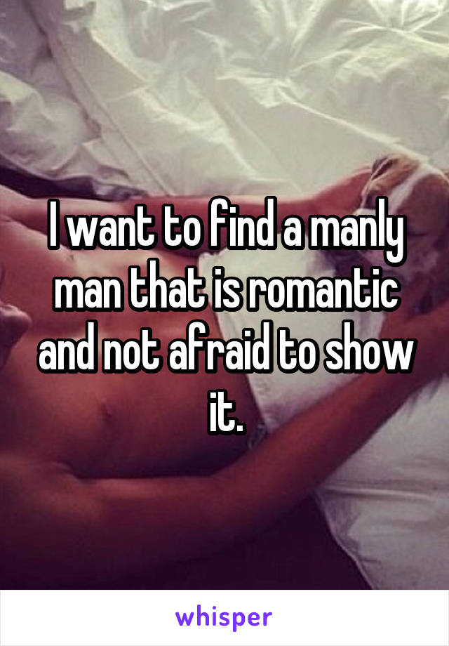 I want to find a manly man that is romantic and not afraid to show it.