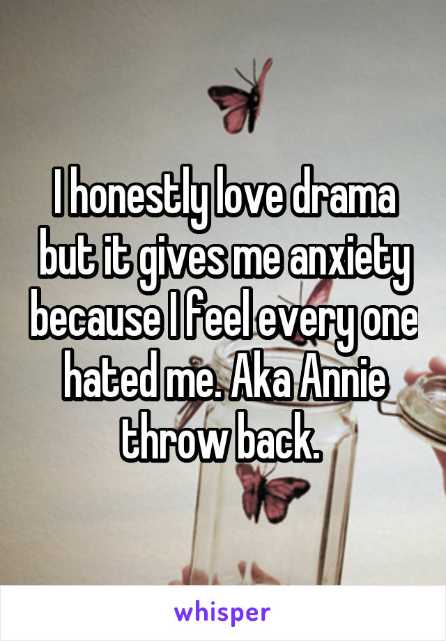 I honestly love drama but it gives me anxiety because I feel every one hated me. Aka Annie throw back.