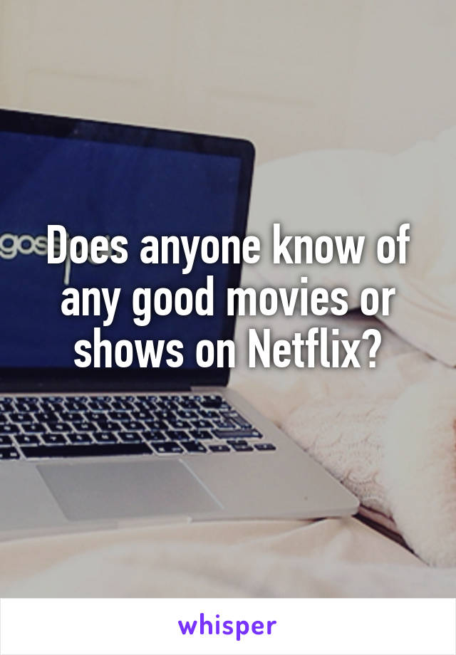 Does anyone know of any good movies or shows on Netflix?