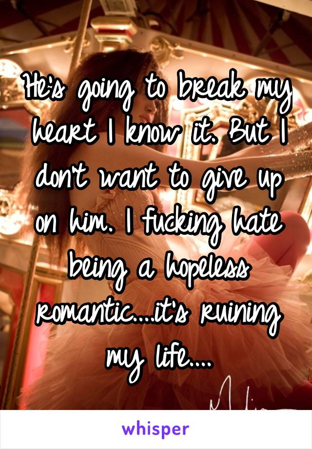 He's going to break my heart I know it. But I don't want to give up on him. I fucking hate being a hopeless romantic....it's ruining my life....