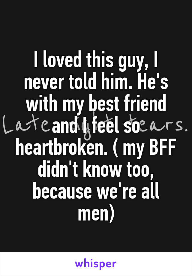 I loved this guy, I never told him. He's with my best friend and I feel so heartbroken. ( my BFF didn't know too, because we're all men)