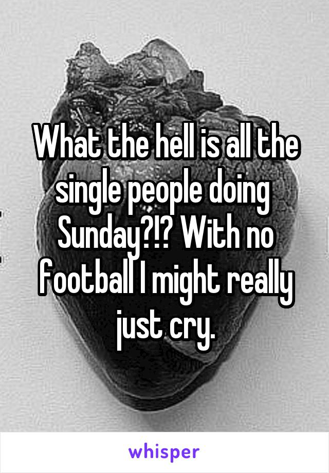 What the hell is all the single people doing  Sunday?!? With no football I might really just cry.