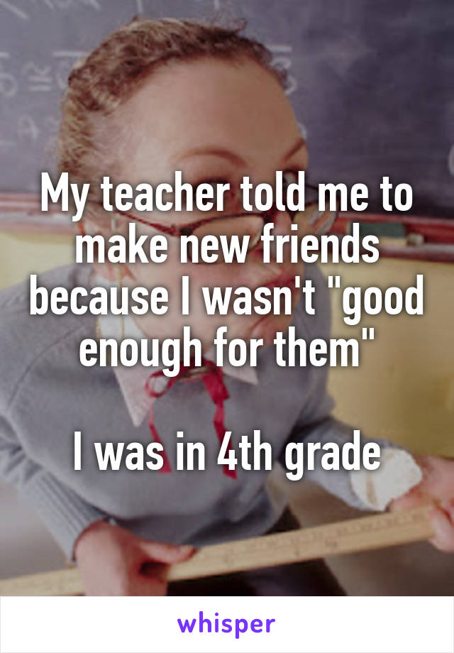 "My teacher told me to make new friends because I wasn't ""good enough for them""  I was in 4th grade"