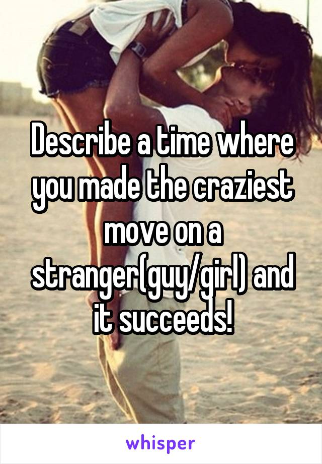 Describe a time where you made the craziest move on a stranger(guy/girl) and it succeeds!