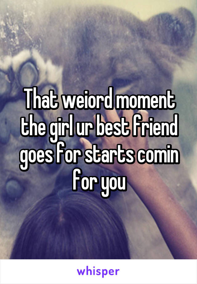 That weiord moment the girl ur best friend goes for starts comin for you