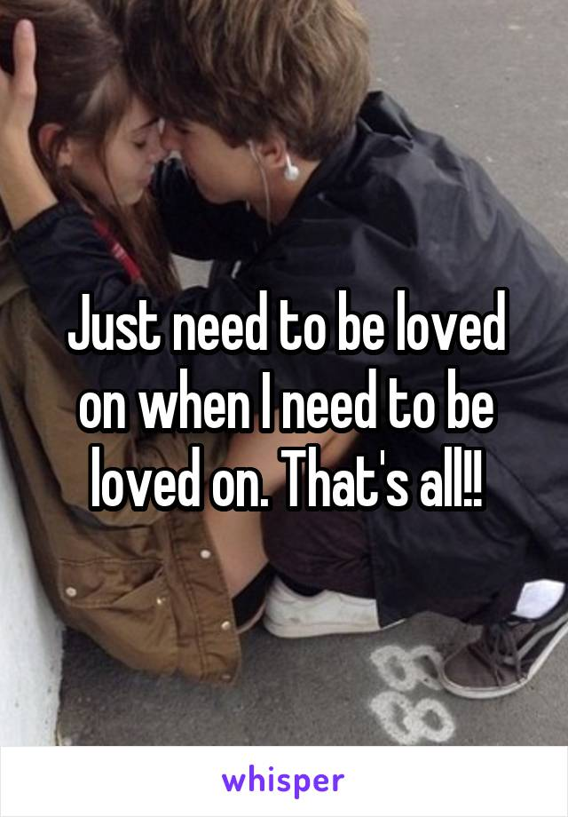 Just need to be loved on when I need to be loved on. That's all!!