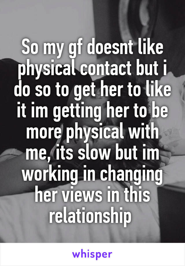 So my gf doesnt like physical contact but i do so to get her to like it im getting her to be more physical with me, its slow but im working in changing her views in this relationship