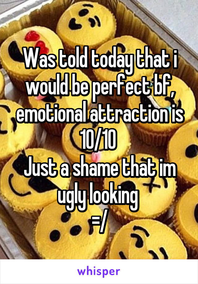 Was told today that i would be perfect bf, emotional attraction is 10/10  Just a shame that im ugly looking  =/
