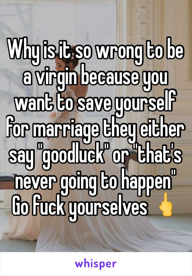 "Why is it so wrong to be a virgin because you want to save yourself for marriage they either say ""goodluck"" or ""that's never going to happen"" Go fuck yourselves 🖕"