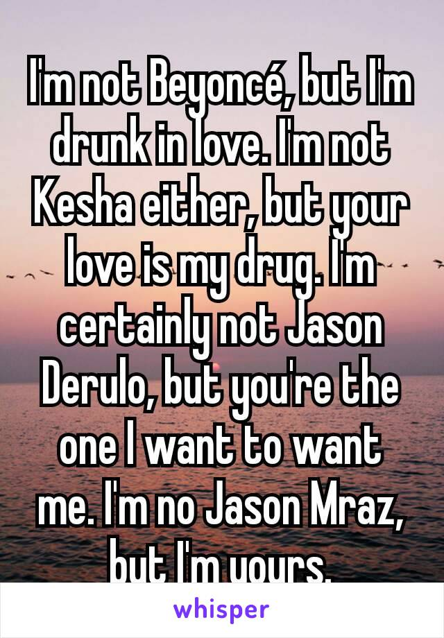 I'm not Beyoncé, but I'm drunk in love. I'm not Kesha either, but your love is my drug. I'm certainly not Jason Derulo, but you're the one I want to want me. I'm no Jason Mraz, but I'm yours.