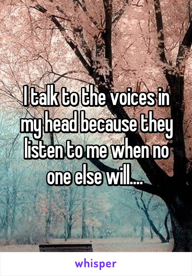I talk to the voices in my head because they listen to me when no one else will....